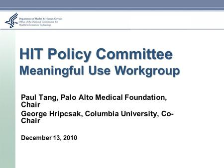 HIT Policy Committee Meaningful Use Workgroup Paul Tang, Palo Alto Medical Foundation, Chair George Hripcsak, Columbia University, Co- Chair December 13,