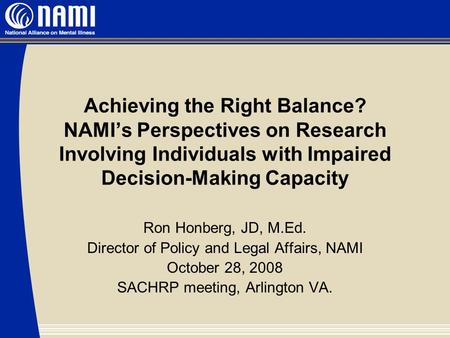 Achieving the Right Balance? NAMI's Perspectives on Research Involving Individuals with Impaired Decision-Making Capacity Ron Honberg, JD, M.Ed. Director.