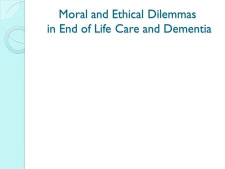 Moral and Ethical Dilemmas in End of Life Care and Dementia.