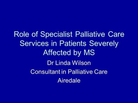 Role of Specialist Palliative Care Services in Patients Severely Affected by MS Dr Linda Wilson Consultant in Palliative Care Airedale.