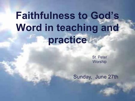 Faithfulness to God's Word in teaching and practice St. Peter Worship Sunday, June 27th.