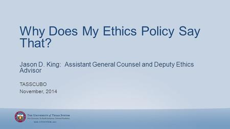 Why Does My Ethics Policy Say That? TASSCUBO November, 2014 Jason D. King: Assistant General Counsel and Deputy Ethics Advisor.