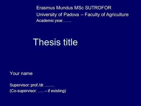 Thesis title Your name Supervisor: prof./dr. ……. (Co-supervisor: ….. – if existing) Erasmus Mundus MSc SUTROFOR University of Padova – Faculty of Agriculture.