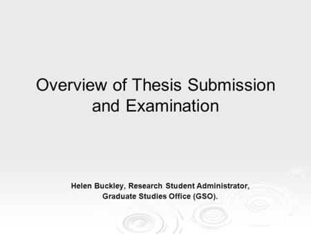 Overview of Thesis Submission and Examination Helen Buckley, Research Student Administrator, Graduate Studies Office (GSO).