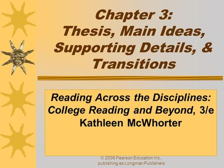 © 2006 Pearson Education Inc., publishing as Longman Publishers Chapter 3: Thesis, Main Ideas, Supporting Details, & Transitions Reading Across the Disciplines: