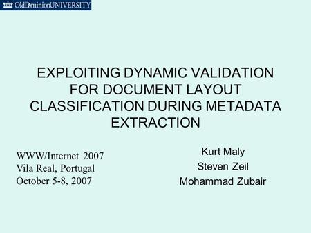 EXPLOITING DYNAMIC VALIDATION FOR DOCUMENT LAYOUT CLASSIFICATION DURING METADATA EXTRACTION Kurt Maly Steven Zeil Mohammad Zubair WWW/Internet 2007 Vila.