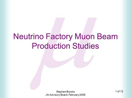1 of 12 Stephen Brooks JAI Advisory Board, February 2006  Neutrino Factory Muon Beam Production Studies.