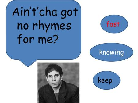 Ain't'cha got no rhymes for me? fast knowing keep.
