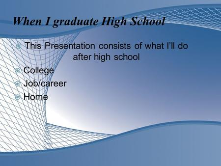 When I graduate High School  This Presentation consists of what I'll do after high school  College  Job/career  Home.