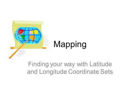 Mapping Finding your way with Latitude and Longitude Coordinate Sets.