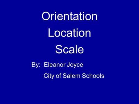 Orientation Location Scale By: Eleanor Joyce City of Salem Schools.