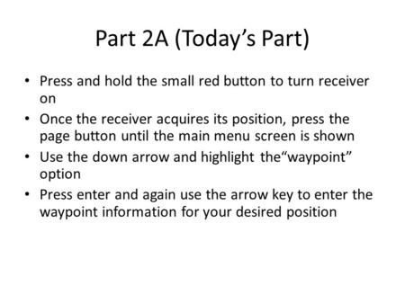 Part 2A (Today's Part) Press and hold the small red button to turn receiver on Once the receiver acquires its position, press the page button until the.