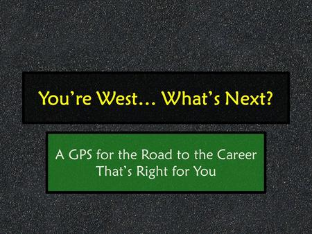 You're West… What's Next? A GPS for the Road to the Career That's Right for You.