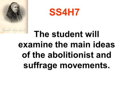 SS4H7 The student will examine the main ideas of the abolitionist and suffrage movements.