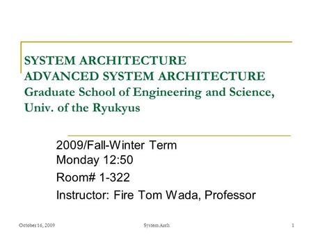 October 16, 2009System Arch 1 SYSTEM ARCHITECTURE ADVANCED SYSTEM ARCHITECTURE Graduate School of Engineering and Science, Univ. of the Ryukyus 2009/Fall-Winter.