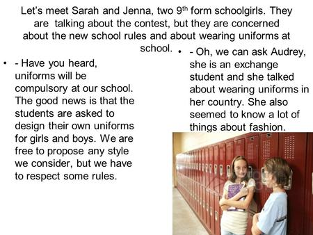 Let's meet Sarah and Jenna, two 9 th form schoolgirls. They are talking about the contest, but they are concerned about the new school rules and about.