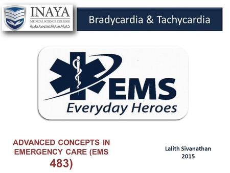 Bradycardia & Tachycardia Lalith Sivanathan 2015 ADVANCED CONCEPTS IN EMERGENCY CARE (EMS 483)