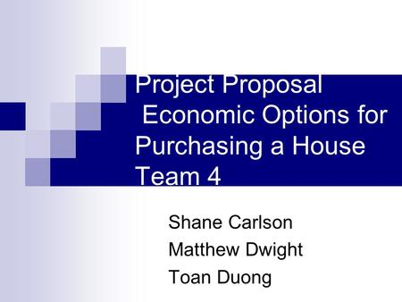 Project Proposal Economic Options for Purchasing a House Team 4 Shane Carlson Matthew Dwight Toan Duong.