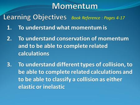 1.To understand what momentum is 2.To understand conservation of momentum and to be able to complete related calculations 3.To understand different types.