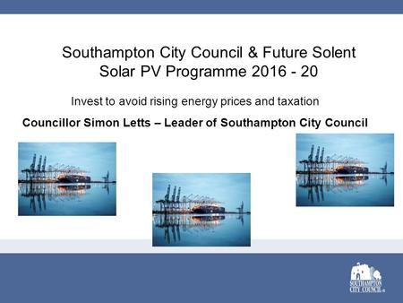 Southampton City Council & Future Solent Solar PV Programme 2016 - 20 Invest to avoid rising energy prices and taxation Councillor Simon Letts – Leader.