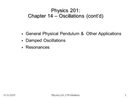 11/11/2015Physics 201, UW-Madison1 Physics 201: Chapter 14 – Oscillations (cont'd)  General Physical Pendulum & Other Applications  Damped Oscillations.