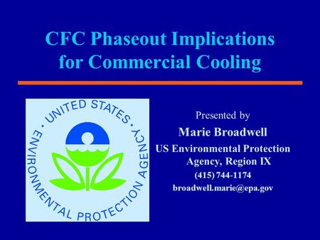 CFC Phaseout Implications for Commercial Cooling Presented by Marie Broadwell US Environmental Protection Agency, Region IX (415) 744-1174