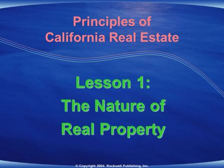 Principles of California Real Estate Lesson 1: The Nature of Real Property Lesson 1: The Nature of Real Property.