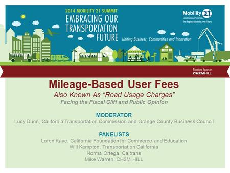 "Mileage-Based User Fees Also Known As ""Road Usage Charges"" Facing the Fiscal Cliff and Public Opinion MODERATOR Lucy Dunn, California Transportation Commission."