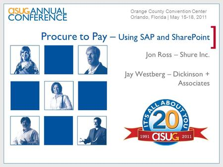 ] Orange County Convention Center Orlando, Florida | May 15-18, 2011 Procure to Pay – Using SAP and SharePoint Jon Ross – Shure Inc. Jay Westberg – Dickinson.
