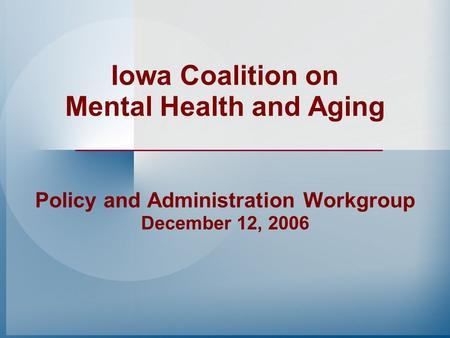 Iowa Coalition on Mental Health and Aging Policy and Administration Workgroup December 12, 2006.