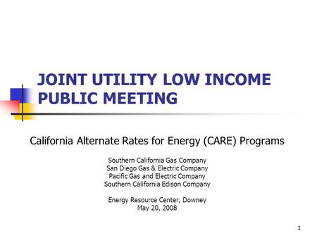 1 JOINT UTILITY LOW INCOME PUBLIC MEETING California Alternate Rates for Energy (CARE) Programs Southern California Gas Company San Diego Gas & Electric.