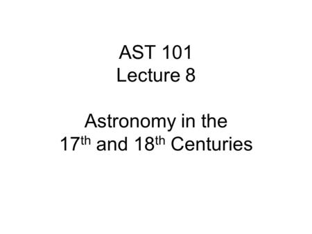 AST 101 Lecture 8 Astronomy in the 17 th and 18 th Centuries.