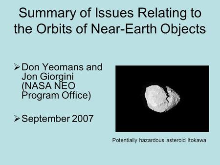 Summary of Issues Relating to the Orbits of Near-Earth Objects  Don Yeomans and Jon Giorgini (NASA NEO Program Office)  September 2007 Potentially hazardous.
