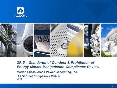 2015 – Standards of Conduct & Prohibition of Energy Market Manipulation Compliance Review Marion Lucas, Alcoa Power Generating, Inc. APGI Chief Compliance.