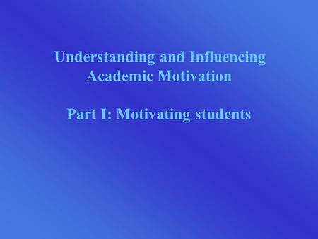 Understanding and Influencing Academic Motivation Part I: Motivating students.
