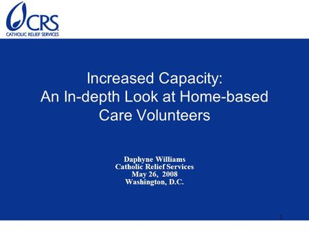 1 Increased Capacity: An In-depth Look at Home-based Care Volunteers Daphyne Williams Catholic Relief Services May 26, 2008 Washington, D.C.