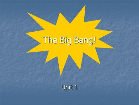 The Big Bang! Unit 1. Origins How and when did the: How and when did the: universe form? universe form? solar system / Earth form? solar system / Earth.