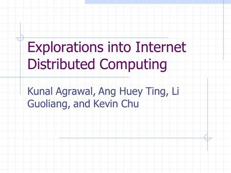 Explorations into Internet Distributed Computing Kunal Agrawal, Ang Huey Ting, Li Guoliang, and Kevin Chu.