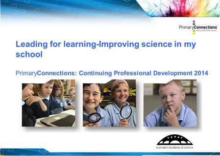 1 Leading for learning-Improving science in my school PrimaryConnections: Continuing Professional Development 2014.