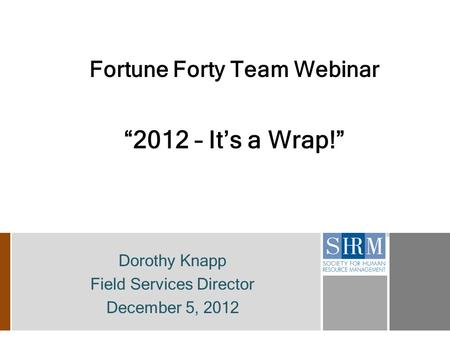"Fortune Forty Team Webinar ""2012 – It's a Wrap!"" Dorothy Knapp Field Services Director December 5, 2012."
