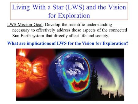 Living With a Star (LWS) and the Vision for Exploration LWS Mission Goal: Develop the scientific understanding necessary to effectively address those aspects.