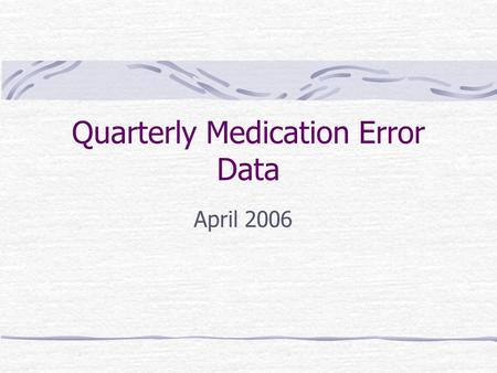 Quarterly Medication Error Data April 2006. Quarterly Error Report - Review Medication Error data based upon Safety Reports No report = No data Greater.