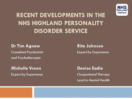 RECENT DEVELOPMENTS IN THE NHS HIGHLAND PERSONALITY DISORDER SERVICE Dr Tim AgnewRita Johnson Consultant Psychiatrist Expert by Experience and Psychotherapist.
