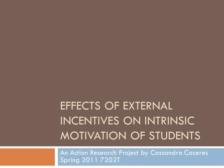 EFFECTS OF EXTERNAL INCENTIVES ON INTRINSIC MOTIVATION OF STUDENTS An Action Research Project by Cassandra Caceres Spring 2011 7202T.