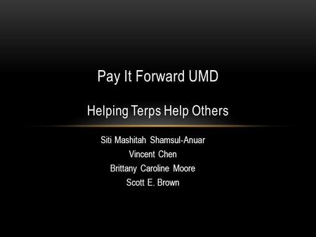 Siti Mashitah Shamsul ‐ Anuar Vincent Chen Brittany Caroline Moore Scott E. Brown Pay It Forward UMD Helping Terps Help Others.