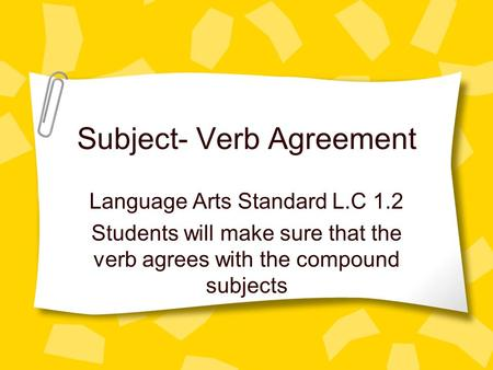 Subject- Verb Agreement Language Arts Standard L.C 1.2 Students will make sure that the verb agrees with the compound subjects.