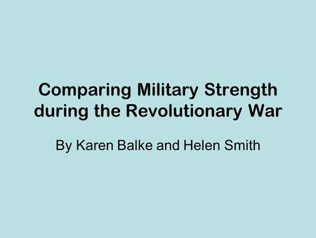 Comparing Military Strength during the Revolutionary War By Karen Balke and Helen Smith.
