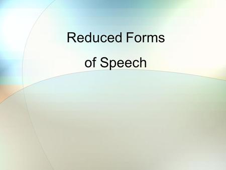 Reduced Forms of Speech. In spoken English, Americans often shorten (reduce) certain words to make the sentences flow better. This also allows us to speak.
