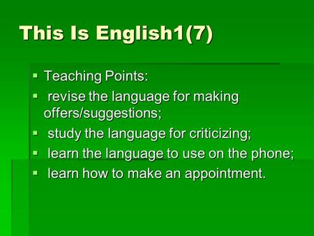 This Is English1(7)  Teaching Points:  revise the language for making offers/suggestions;  study the language for criticizing;  learn the language.