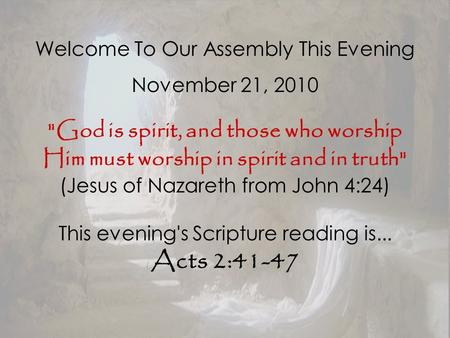 Welcome To Our Assembly This Evening November 21, 2010 God is spirit, and those who worship Him must worship in spirit and in truth (Jesus of Nazareth.